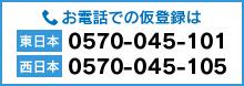 お電話での仮登録は 東日本 0570-045-101 西日本 0570-045-105